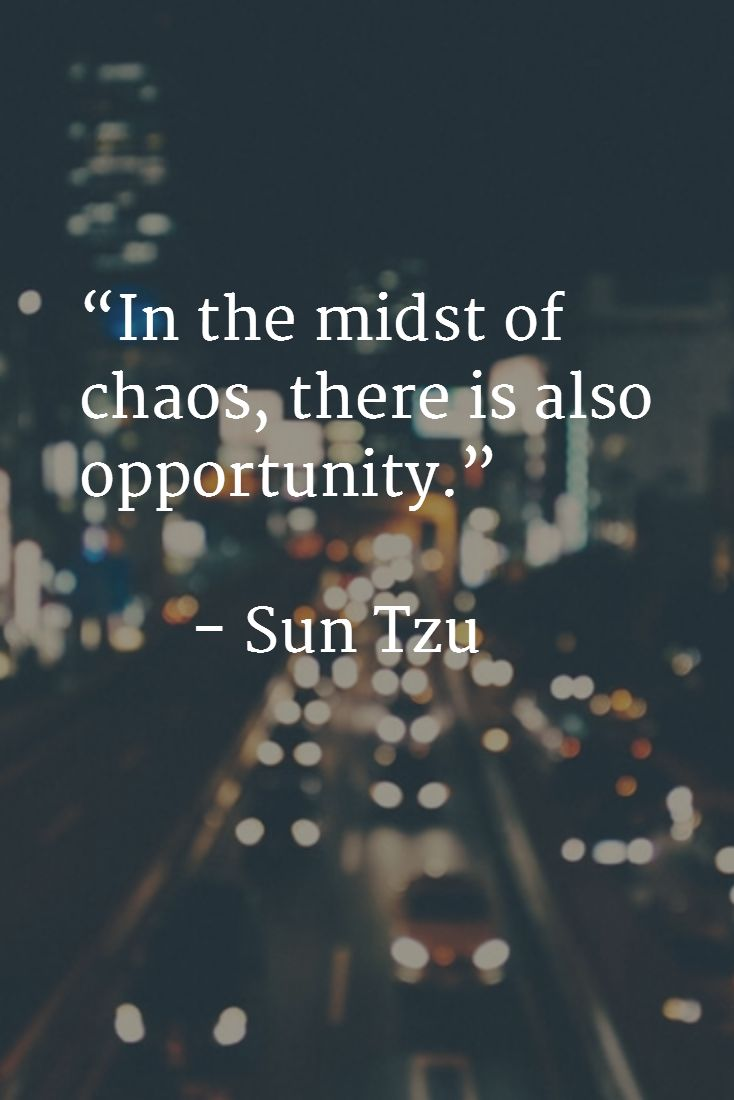 """In the midst of chaos, there is also opportunity.""          - Sun Tzu"