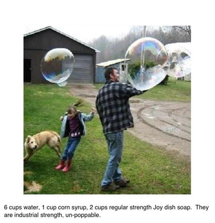 Industrial Strength Bubbles - 6 c water, 1 c corn syrup, 2 c regular strength JOY dish soap