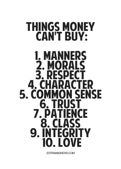 Things money can't buy: manners, morals, respect, character, common sense, trust, patience, class, integrity, love.