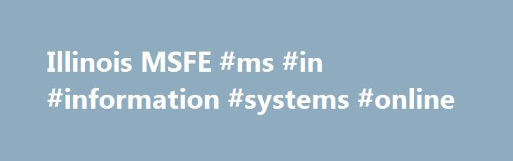 Illinois MSFE #ms #in #information #systems #online http://san-francisco.remmont.com/illinois-msfe-ms-in-information-systems-online/  # Why choose Illinois MSFE? Risk is everywhere and the financial industry deals with it. Natural disasters happen. Prices collapse. Customers default. Complex financial institutions and markets are designed to handle those risks. But people need to know how to make those institutions and markets work. Regulators need to understand how to guide them…