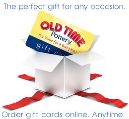 Give the perfect gift! Old Time Pottery gift cards are available in stores and online.