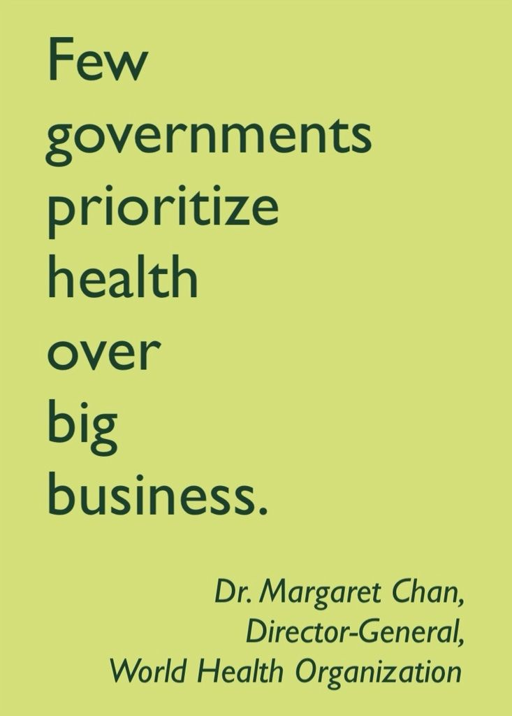 """Few governments prioritize health over big business."" - Dr. Margaret Chan, Director-General of the World Health Organization. ( #quotation source: ""WHO director-general slams industry involvement in health policy"" http://www.foodnavigator.com/Legislation/WHO-director-general-slams-industry-involvement-in-health-policy )"