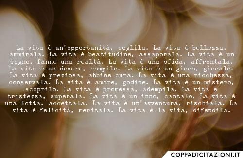 La vita è un'opportunità, coglila. La vita è bellezza, ammirala. La vita è beatitudine, assaporala. La vita è un sogno, fanne una realtà. La vita è una sfida, affrontala. La vita è un dovere, compilo. La vita è un gioco, giocalo. La vita è preziosa, abbine cura. La vita è una ricchezza, conservala. La vita è amore, godine. La vita è un mistero, scoprilo. La vita è promessa, adempila. La vita è tristezza, superala. La vita è un inno, cantalo. La vita è una lotta, accettala. La vita è…