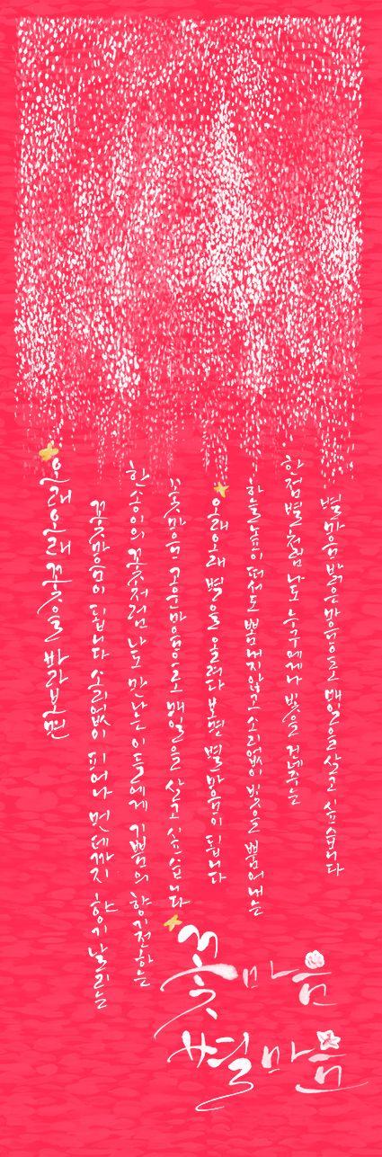 calligraphy_꽃마음 별마음_이해인. 오래 오래 꽃을 바라보면 꽃마음이 됩니다. 소리없이 피어나 먼데까지 향기를 날리는 한 송이의…