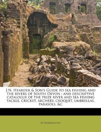 J.N. Hearder & Son's Guide to sea fishing and the rivers of South Devon: and descriptive catalogue of the prize river and sea