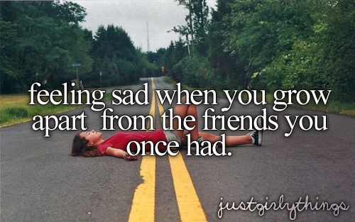 Feeling sad when you grow apart from the friends you once had--this is actually torturous...took me years to accept...