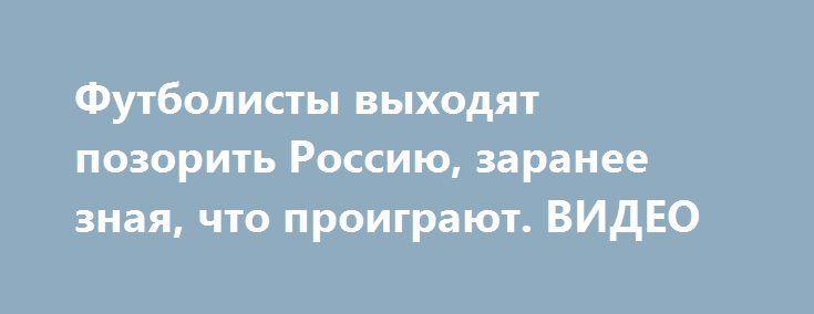 """Футболисты выходят позорить Россию, заранее зная, что проиграют. ВИДЕО http://dneprcity.net/blogosfera/futbolisty-vyxodyat-pozorit-rossiyu-zaranee-znaya-chto-proigrayut-video/  Есть у нас в России такие больные на всю голову футбольные """"болельщики"""", которые болеют за российских футболистов каждый раз так искренне, как в первый раз.   Они как с луны"""