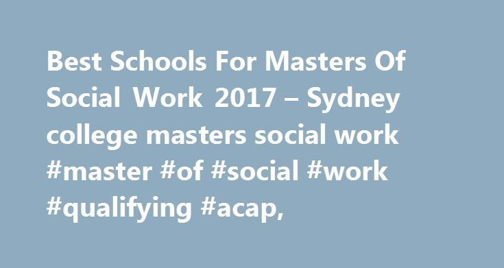 Best Schools For Masters Of Social Work 2017 – Sydney college masters social work #master #of #social #work #qualifying #acap, http://lexingtone.remmont.com/best-schools-for-masters-of-social-work-2017-sydney-college-masters-social-work-master-of-social-work-qualifying-acap/  # Sydney college masters social work I had the opportunity to spend some time with an Missouri State University official learning some information on their Masters of Social Work Program. The MSW program at MSU has an…