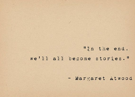 """In the end, well all become stories.""  ― Margaret Atwood    This lovely quote by the brilliant feminist author Margaret Atwood is typed on a vintage"