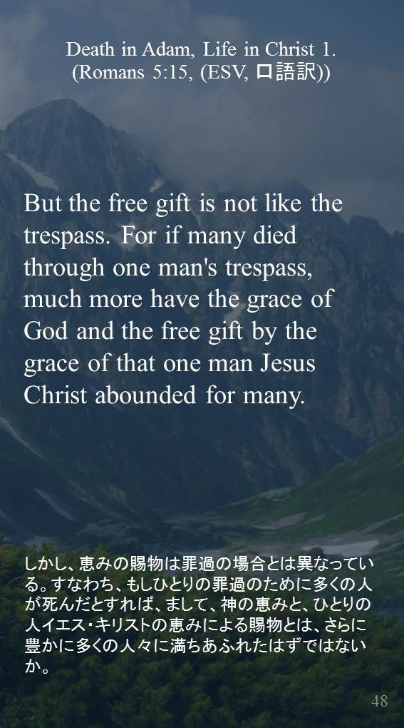But the free gift is not like the trespass. For if many died through one man's trespass, much more have the grace of God and the free gift by the grace of that one man Jesus Christ abounded for many. しかし、恵みの賜物は罪過の場合とは異なっている。すなわち、もしひとりの罪過のために多くの人が死んだとすれば、まして、神の恵みと、ひとりの人イエス・キリストの恵みによる賜物とは、さらに豊かに多くの人々に満ちあふれたはずではないか。