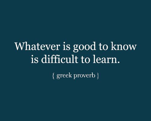 Whatever is good to know is difficult to learn. - Greek Proverb