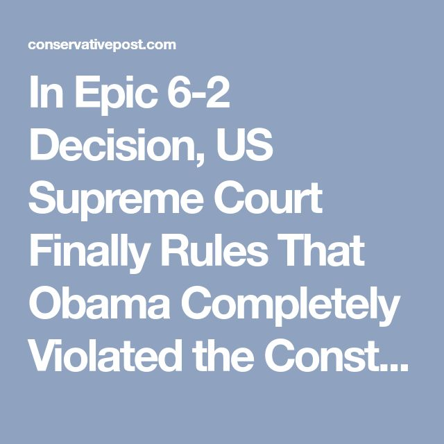 In Epic 6-2 Decision, US Supreme Court Finally Rules That Obama Completely Violated the Constitution