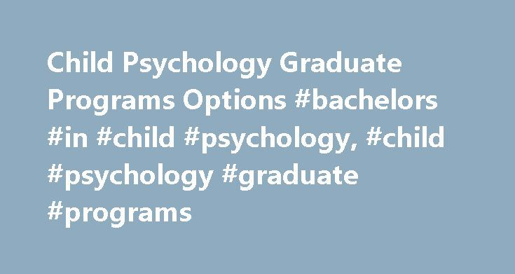 Child Psychology Graduate Programs Options #bachelors #in #child #psychology, #child #psychology #graduate #programs http://liberia.nef2.com/child-psychology-graduate-programs-options-bachelors-in-child-psychology-child-psychology-graduate-programs/  Child Psychology Graduate Programs Options Essential Information Graduate programs in the area of child psychology include masters' and doctoral degrees. Child psychology may also be labeled as developmental psychology and can be found as a…