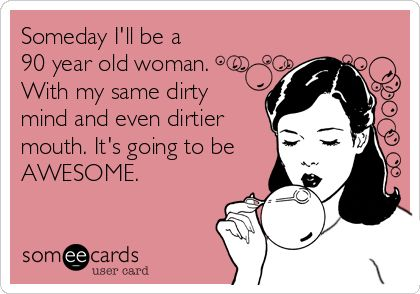 Someday I'll be a 90 year old woman. With my same dirty mind and even dirtier mouth. It's going to be AWESOME.