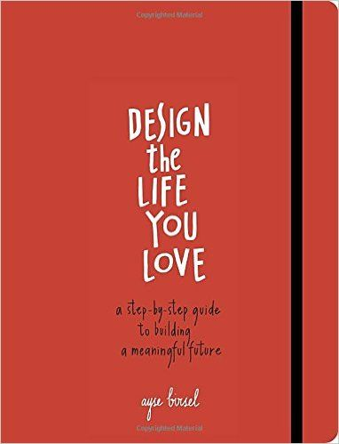 Design the Life You Love: A Step-By-Step Guide To Building a Meaningful Future