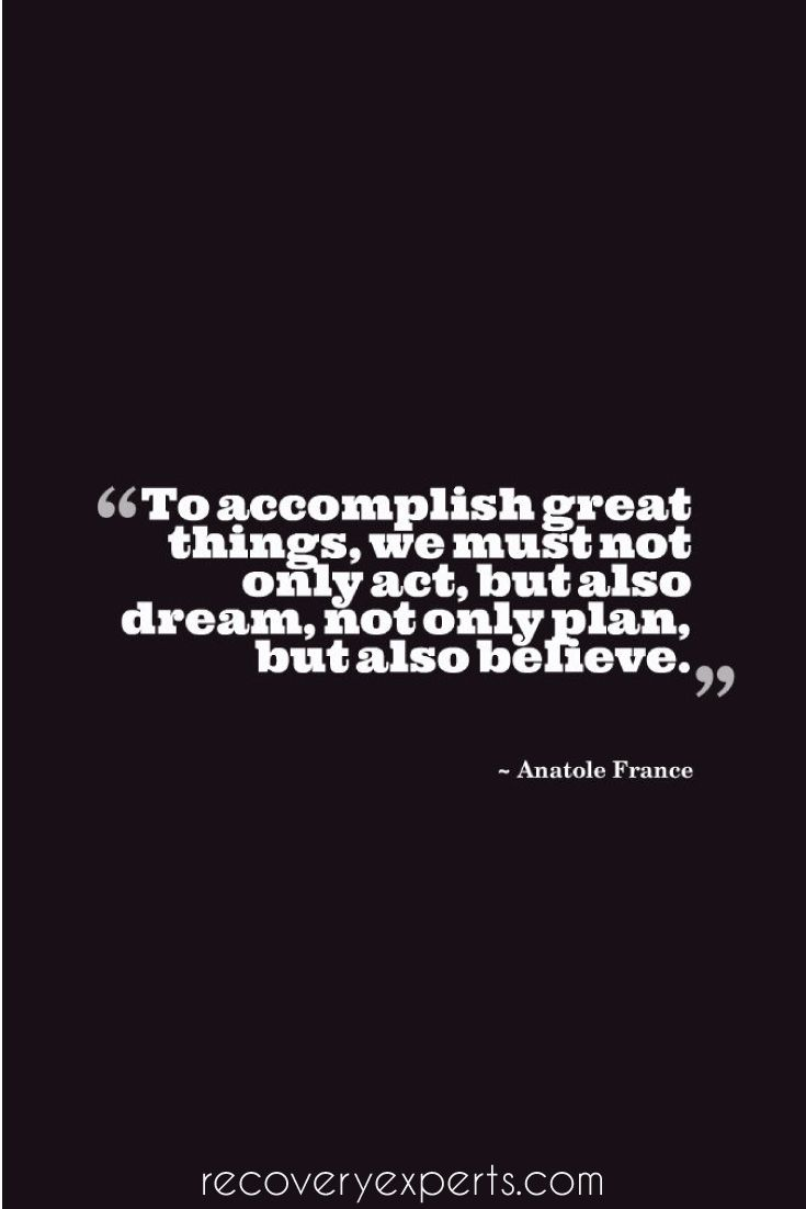 Motivational Quote: To accomplish great things, we must not only act, but also dream; not only plan, but also believe.– Anatole France  Follow: https://www.pinterest.com/recoveryexpert