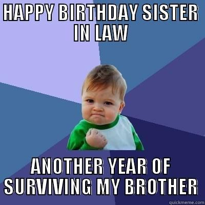 Happy Birthday, sister in law - HAPPY BIRTHDAY SISTER IN LAW ANOTHER YEAR OF SURVIVING MY BROTHER Success Kid