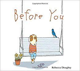Doughty, Rebecca. Before You , PICTURE BOOK. Houghton Mifflin Harcourt, 2016. $14.99.    All of the basic things in life that typically...