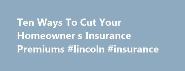Ten Ways To Cut Your Homeowner s Insurance Premiums #lincoln #insurance http://insurance.remmont.com/ten-ways-to-cut-your-homeowner-s-insurance-premiums-lincoln-insurance/  #home insurance rate # Ten Ways To Cut the Cost of Your Homeowner's Insurance Continue Reading Below Raise Your Homeowner s Insurance Deductible Your deductible is the amount of risk you agree to accept before the insurance company starts paying on a claim. With the cost of homeowner s insurance escalating, it no longer…