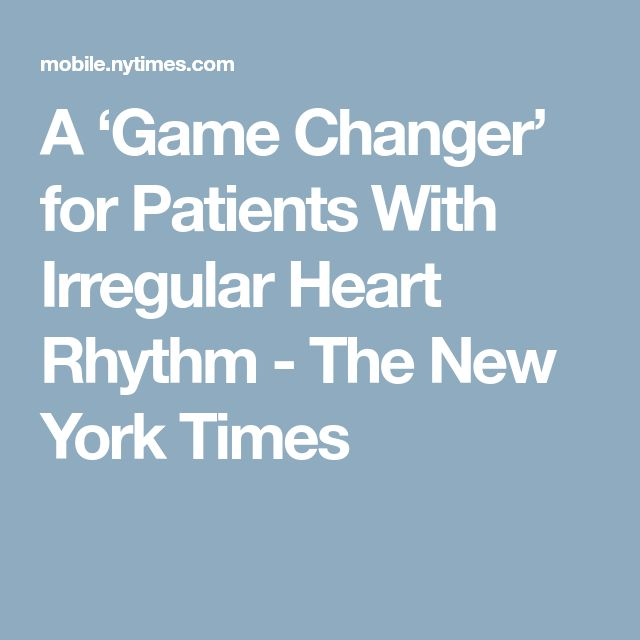 A 'Game Changer' for Patients With Irregular Heart Rhythm - The New York Times