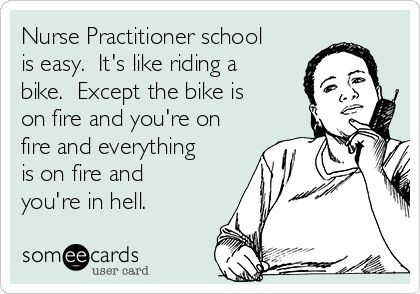 Nurse Practitioner school is easy. It's like riding a bike. Except the bike is on fire and you're on fire and everything is on fire and you're in hell.