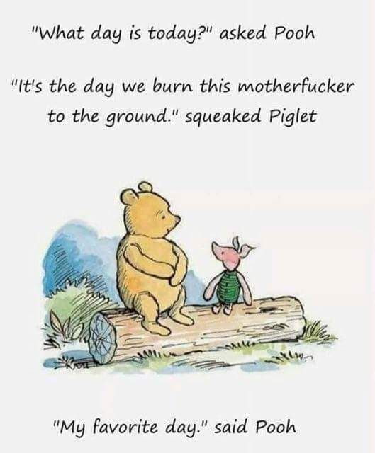 """What day is today"" asked Pooh  ""it's the day we burn this motherfucker to the ground."" squeaked Piglet  ""My favorite day."" said Pooh."