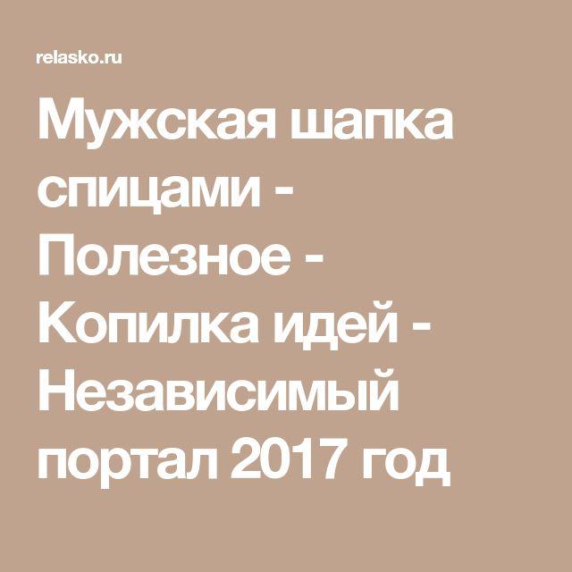 Мужская шапка спицами - Полезное - Копилка идей - Независимый портал 2017 год