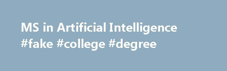 MS in Artificial Intelligence #fake #college #degree http://degree.remmont.com/ms-in-artificial-intelligence-fake-college-degree/  #intelligence degree # MS in Artificial Intelligence Program Overview The Master of Science in Artificial Intelligence (M.S.A.I.) degree program is offered by the interdisciplinary Institute for Artificial Intelligence. Areas of specialization include automated reasoning, cognitive modeling, neural networks, genetic algorithms,…