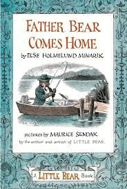 """""""Father Bear Comes Home"""", by Else Holmelund Minarik, pictures by Maurice Sendak - More warm times with Little Bear, as he, his mother, and his animal friends await and then celebrate the return home of Father Bear. You'll want to be there. First published 1959. See also: """"Little Bear""""."""