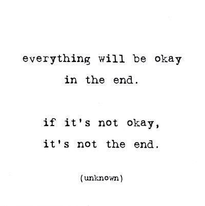 Everything will be okay in the end.....if it's not okay, it's not the end.  (unknown)
