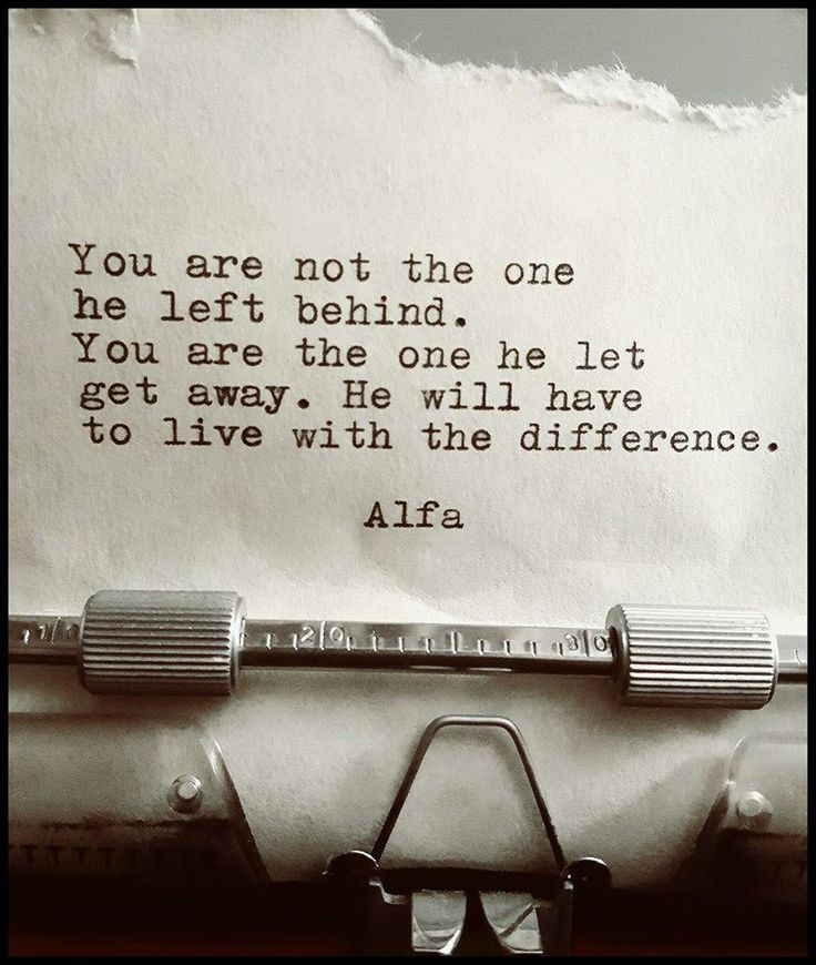 You are not the one he left behind. You are the one he let get away. He will have to live with the difference.