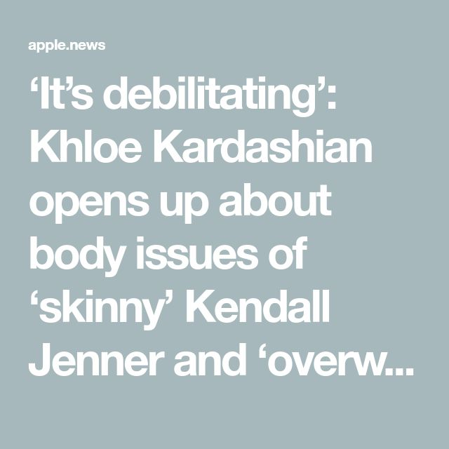 'It's debilitating': Khloe Kardashian opens up about body issues of 'skinny' Kendall Jenner and 'overweight' brother Rob