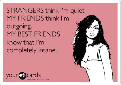 STRANGERS think I'm quiet. MY FRIENDS think I'm outgoing. MY BEST FRIENDS know that I'm completely insane. | Confession Ecard | someecards.com