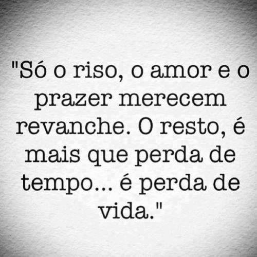 Só o riso, o amor e o prazer merecem revanche. O resto, é mais que perda de tempo... é perda de vida.... aprendi !!!!