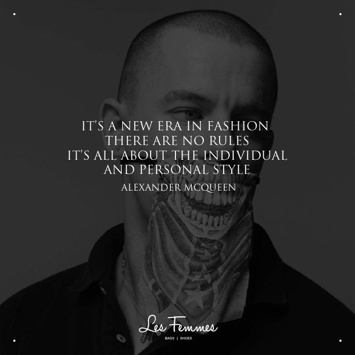 """It's a new era in fashion there are no rules, it's all about the individual and personal style"" ― Alexander Mcqueen"