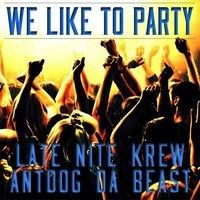 We Like To Party (feat. Antdog Da Beast) by Late Nite Krew on SoundCloud