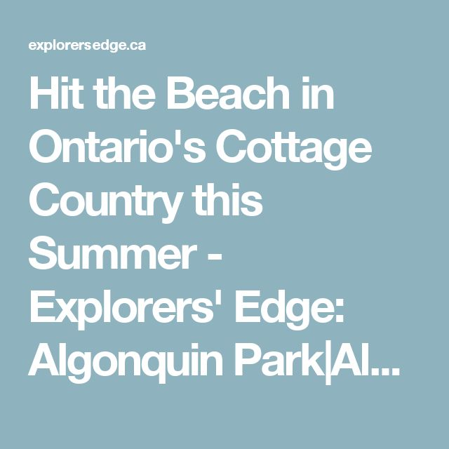 Hit the Beach in Ontario's Cottage Country this Summer - Explorers' Edge: Algonquin Park Almaguin Highlands Loring-Restoule Muskoka Parry Sound Attractions, News, Outdoor Adventures