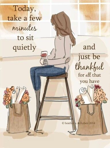 today, take a few minutes to sit quietly and just be thankful for all that you have