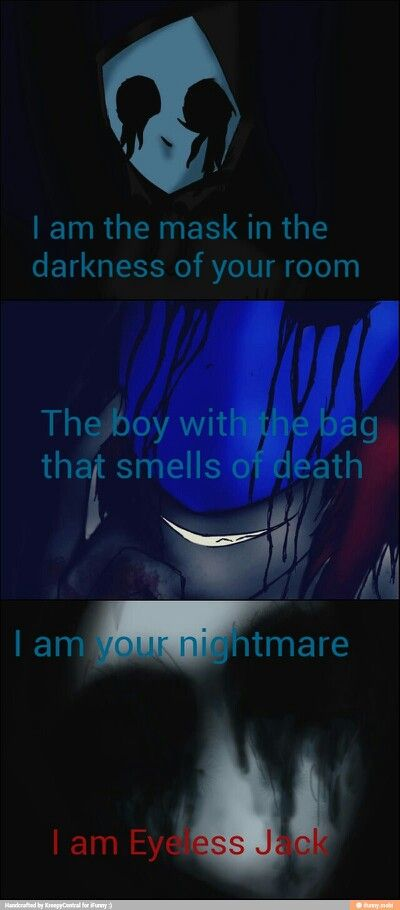 """You all asked me what I was...all of you. A creature? Just a boy that a series of unfortunate events happen to him? I am none of your hypotheses. I am your nightmare, I AM EYELESS JACK."""