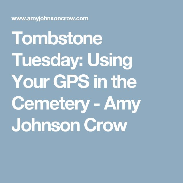 Tombstone Tuesday: Using Your GPS in the Cemetery - Amy Johnson Crow