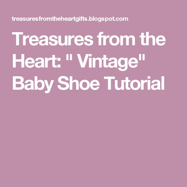 "Treasures from the Heart: "" Vintage"" Baby Shoe Tutorial"