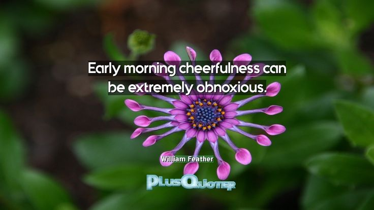 """""""Early morning cheerfulness can be extremely obnoxious.""""- William Feather. William Feather � biography: Author Profession: Author Nationality: American Born: August 25, 1889 Died: January 7, 1981 Wikipedia : About William Feather Amazone : William Feather  #Morning #Cheerfulness #Early #Early Morning #Extremely #Obnoxious"""