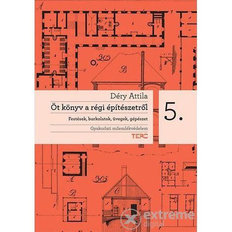 Déry Attila - Öt könyv a régi építészetről 5. Festések, burkolatok, üvegek, gépészet
