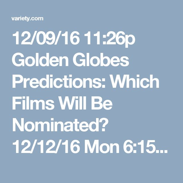 12/09/16  11:26p   Golden Globes Predictions: Which Films Will Be Nominated? 12/12/16 Mon 6:15a PST  variety.com
