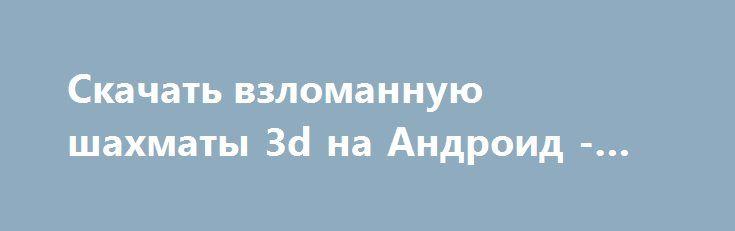 Скачать взломанную шахматы 3d на Андроид - Много монет http://cash-droid.ru/1236-skachat-vzlomannuyu-shahmaty-3d-na-android-mnogo-monet.html