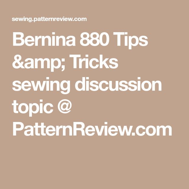 Bernina 880 Tips & Tricks sewing discussion topic @ PatternReview.com