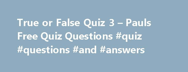 True or False Quiz 3 – Pauls Free Quiz Questions #quiz #questions #and #answers http://answer.remmont.com/true-or-false-quiz-3-pauls-free-quiz-questions-quiz-questions-and-answers/  #true or false answers # True or False Quiz 3 1. An emu cannot fly? 2. A Dowager is the widow of a peer or a baronet? 3. Julie Andrews was the original Eliza Doolittle in My Fair lady? 4. Fleas are bloodsuckers? 5. Wyoming is on the Canadian border of the USA? 6. Two […]