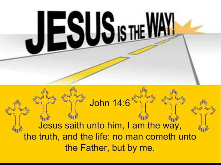 John 14:6 Jesus saith unto him, I am the way, the truth, and the life: no man cometh unto the Father, but by me.