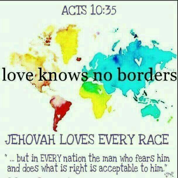 Love knows no borders. Jehovah loves every race. - Acts 10:35.