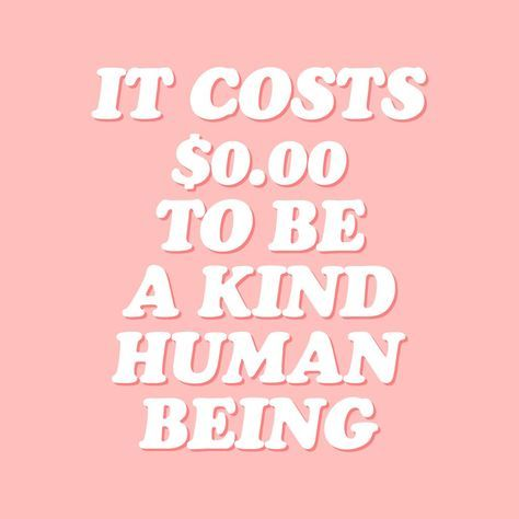 it costs zero dollars to be a kind human being quote pink